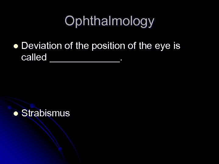 Ophthalmology l Deviation of the position of the eye is called _______. l Strabismus