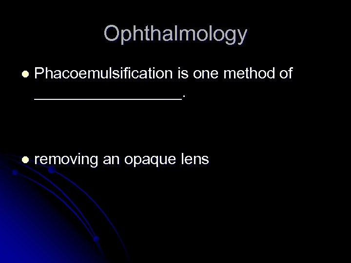 Ophthalmology l Phacoemulsification is one method of _________. l removing an opaque lens