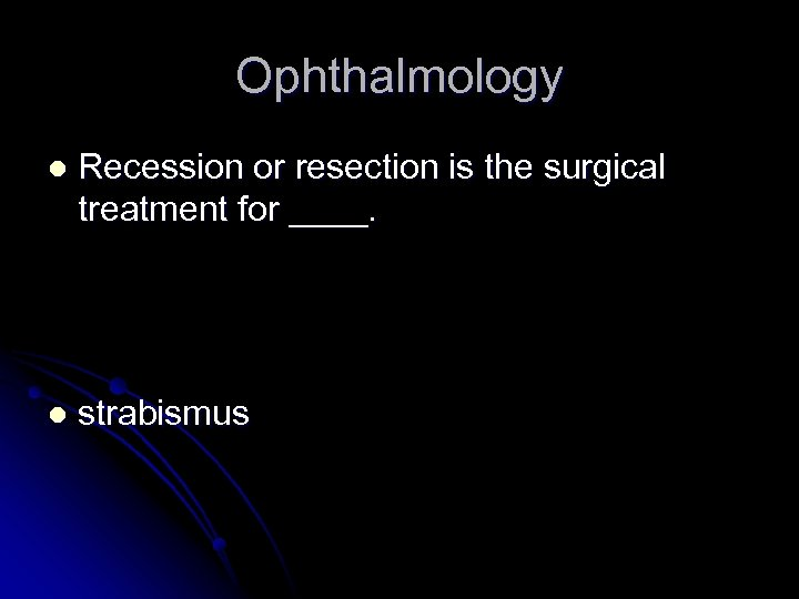 Ophthalmology l Recession or resection is the surgical treatment for ____. l strabismus