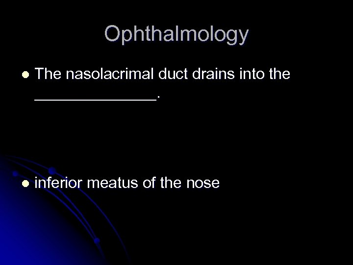 Ophthalmology l The nasolacrimal duct drains into the _______. l inferior meatus of the