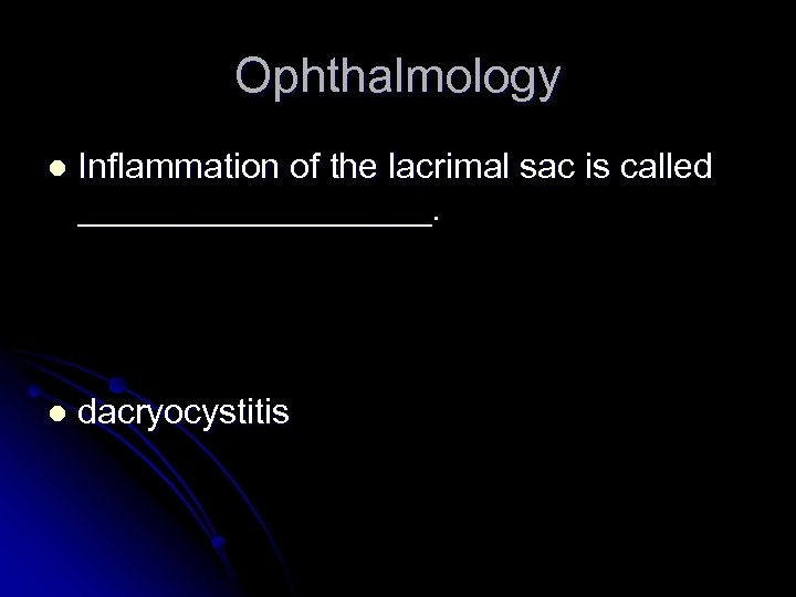 Ophthalmology l Inflammation of the lacrimal sac is called _________. l dacryocystitis
