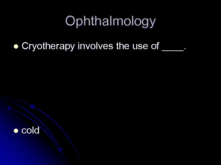 Ophthalmology l Cryotherapy involves the use of ____. l cold