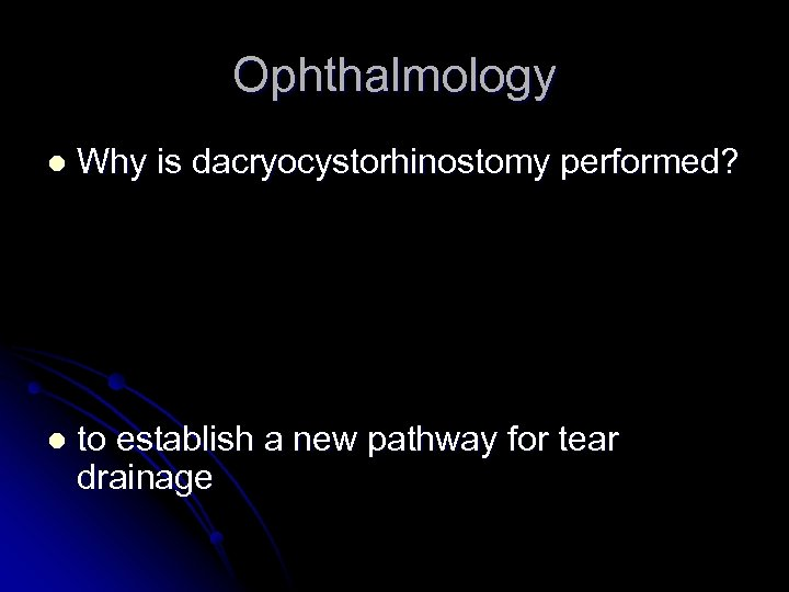 Ophthalmology l Why is dacryocystorhinostomy performed? l to establish a new pathway for tear