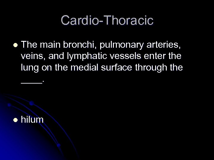 Cardio-Thoracic l The main bronchi, pulmonary arteries, veins, and lymphatic vessels enter the lung