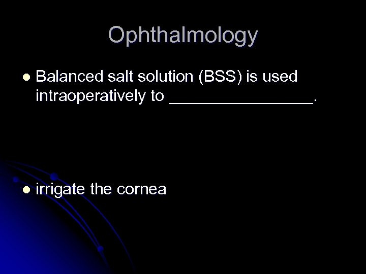 Ophthalmology l Balanced salt solution (BSS) is used intraoperatively to ________. l irrigate the