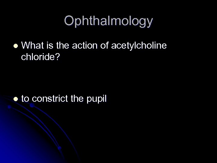 Ophthalmology l What is the action of acetylcholine chloride? l to constrict the pupil