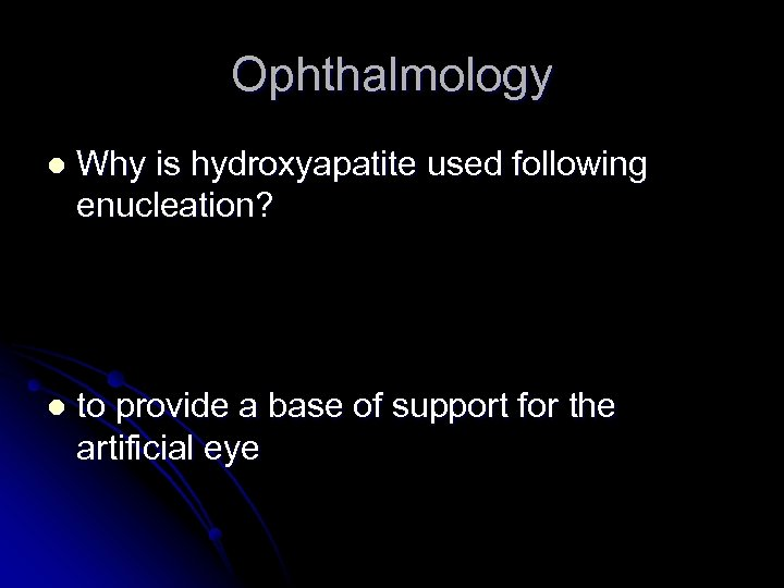 Ophthalmology l Why is hydroxyapatite used following enucleation? l to provide a base of
