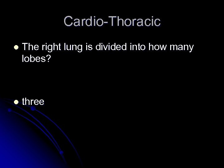Cardio-Thoracic l The right lung is divided into how many lobes? l three