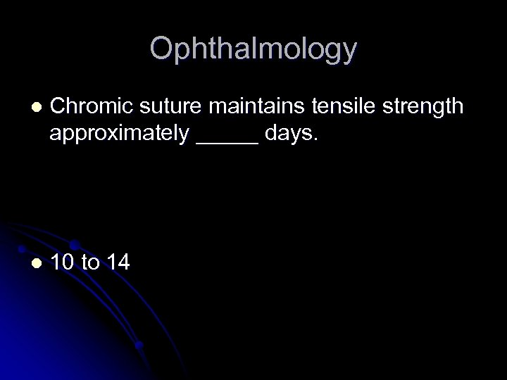 Ophthalmology l Chromic suture maintains tensile strength approximately _____ days. l 10 to 14