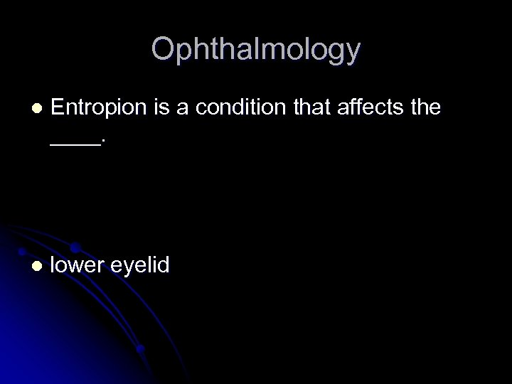 Ophthalmology l Entropion is a condition that affects the ____. l lower eyelid