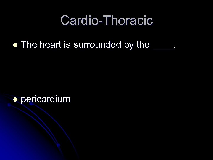 Cardio-Thoracic l The heart is surrounded by the ____. l pericardium