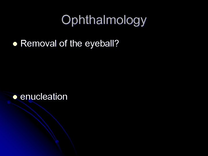 Ophthalmology l Removal of the eyeball? l enucleation