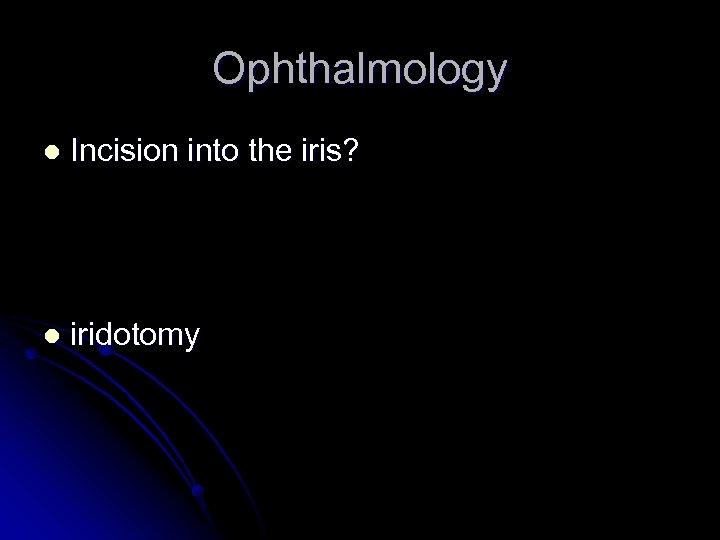Ophthalmology l Incision into the iris? l iridotomy