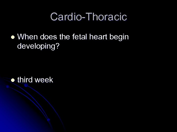 Cardio-Thoracic l When does the fetal heart begin developing? l third week