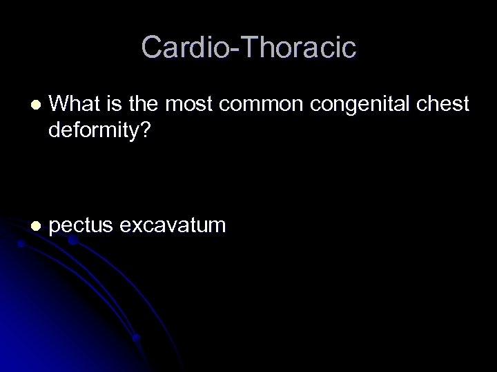 Cardio-Thoracic l What is the most common congenital chest deformity? l pectus excavatum