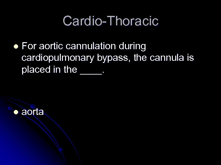 Cardio-Thoracic l For aortic cannulation during cardiopulmonary bypass, the cannula is placed in the