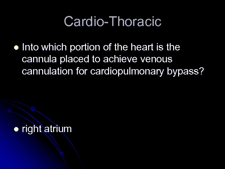 Cardio-Thoracic l Into which portion of the heart is the cannula placed to achieve