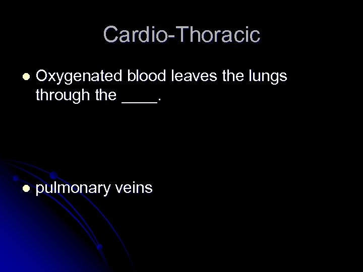 Cardio-Thoracic l Oxygenated blood leaves the lungs through the ____. l pulmonary veins