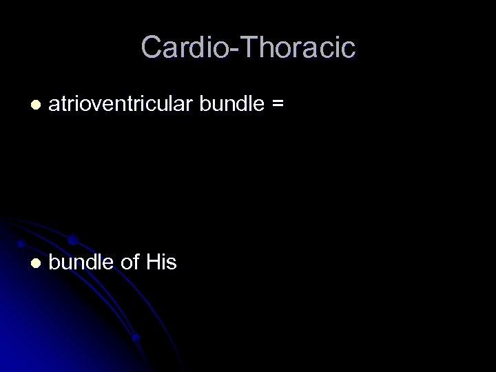 Cardio-Thoracic l atrioventricular bundle = l bundle of His