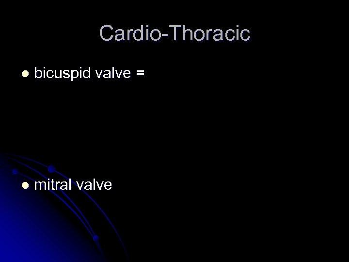 Cardio-Thoracic l bicuspid valve = l mitral valve