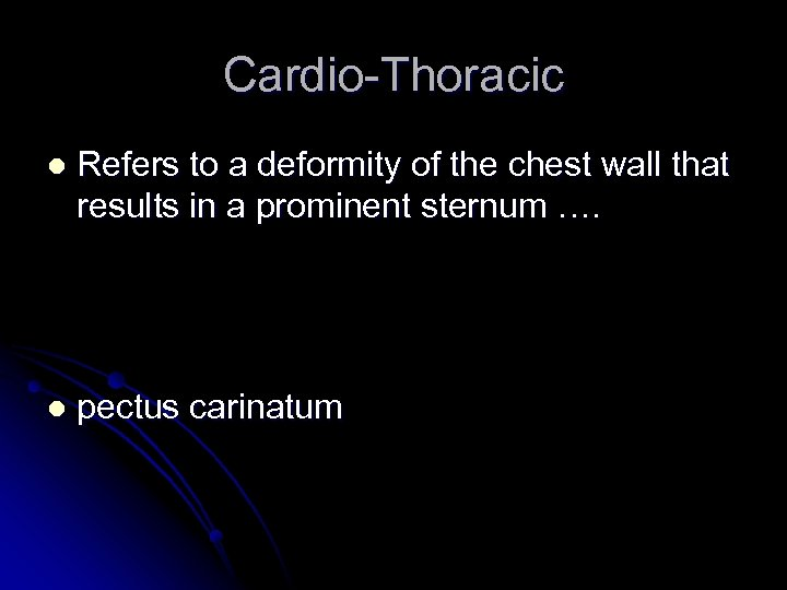 Cardio-Thoracic l Refers to a deformity of the chest wall that results in a