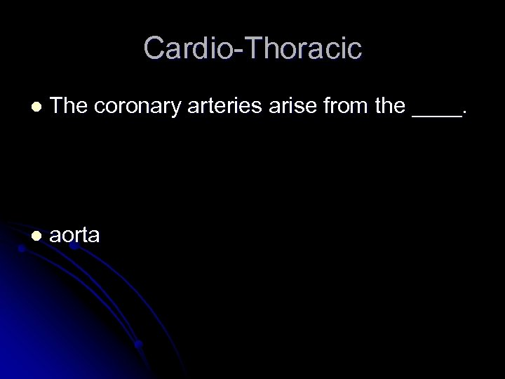 Cardio-Thoracic l The coronary arteries arise from the ____. l aorta
