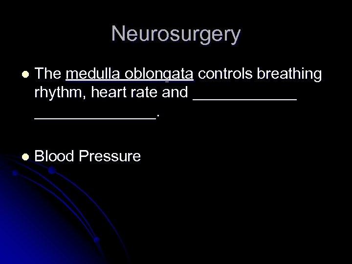Neurosurgery l The medulla oblongata controls breathing rhythm, heart rate and ______________. l Blood