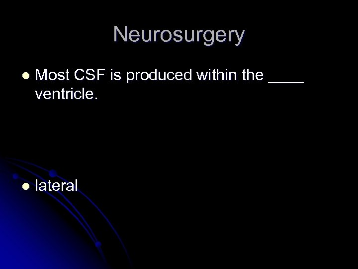 Neurosurgery l Most CSF is produced within the ____ ventricle. l lateral