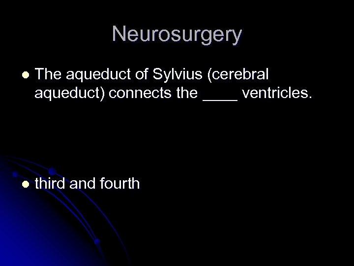 Neurosurgery l The aqueduct of Sylvius (cerebral aqueduct) connects the ____ ventricles. l third