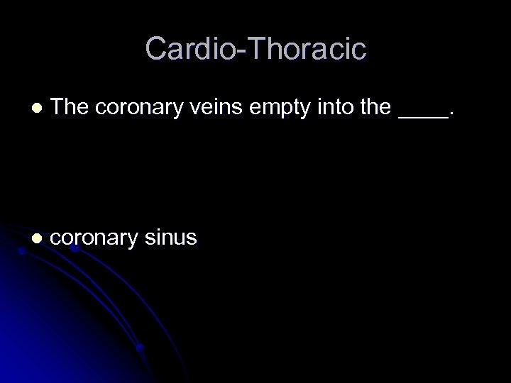 Cardio-Thoracic l The coronary veins empty into the ____. l coronary sinus