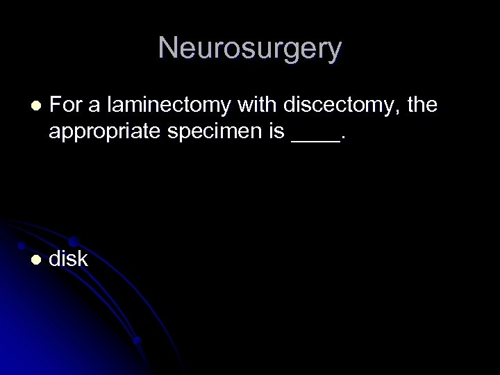 Neurosurgery l For a laminectomy with discectomy, the appropriate specimen is ____. l disk