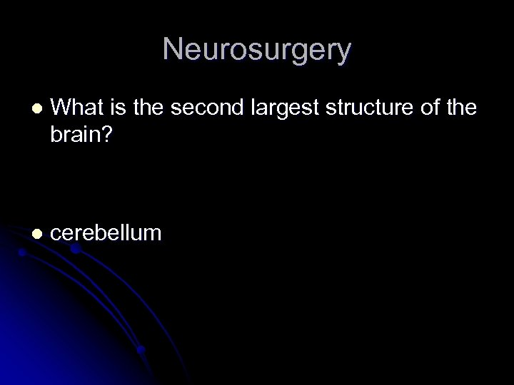 Neurosurgery l What is the second largest structure of the brain? l cerebellum