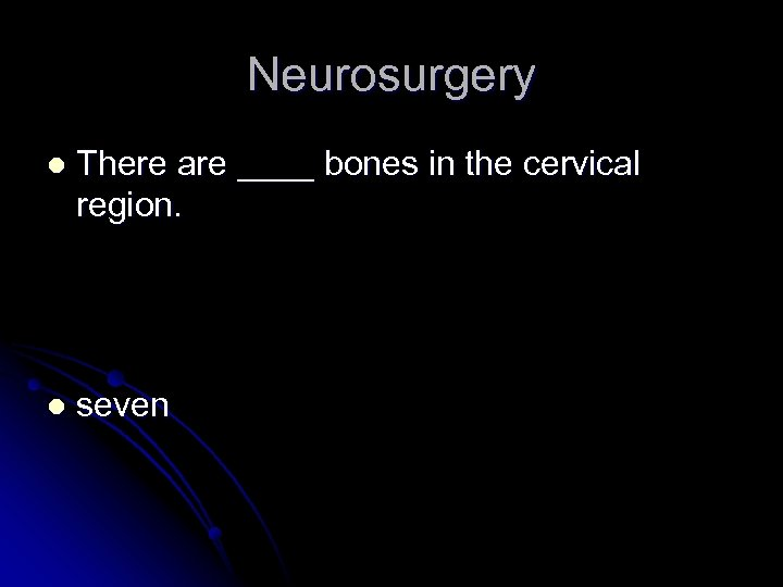 Neurosurgery l There are ____ bones in the cervical region. l seven