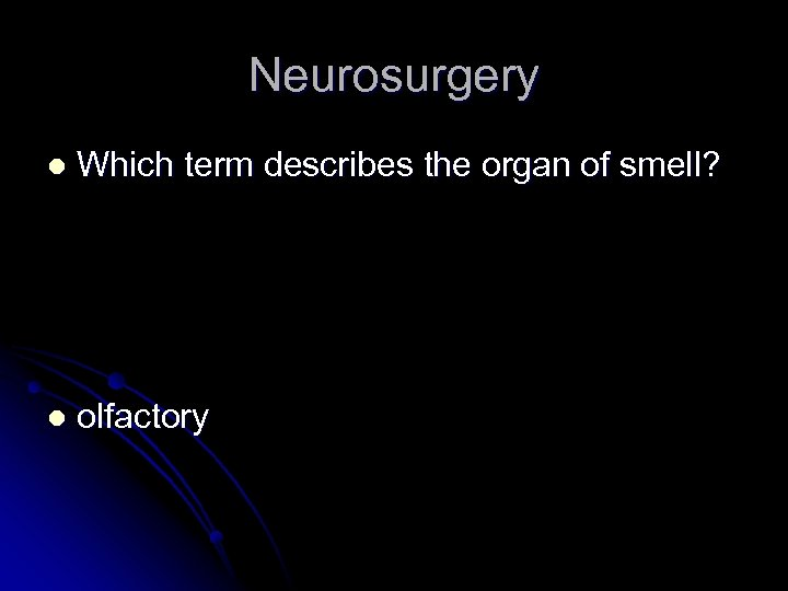 Neurosurgery l Which term describes the organ of smell? l olfactory