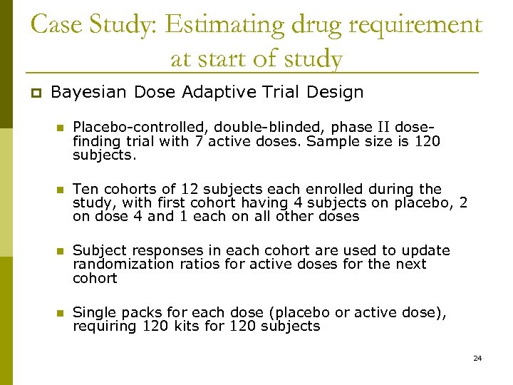 Case Study: Estimating drug requirement at start of study p Bayesian Dose Adaptive Trial
