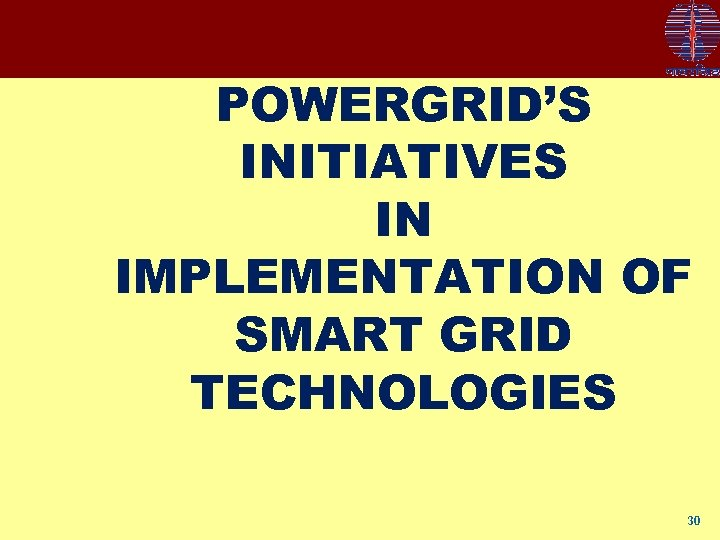 POWERGRID'S INITIATIVES IN IMPLEMENTATION OF SMART GRID TECHNOLOGIES 30