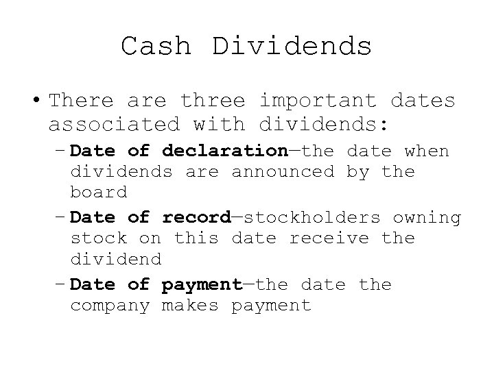 Cash Dividends • There are three important dates associated with dividends: – Date of