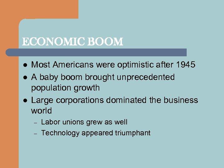 ECONOMIC BOOM l l l Most Americans were optimistic after 1945 A baby boom