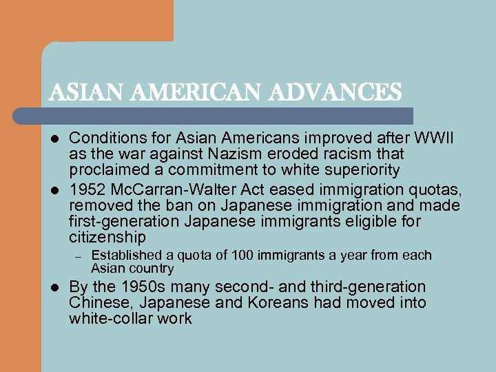 ASIAN AMERICAN ADVANCES l l Conditions for Asian Americans improved after WWII as the