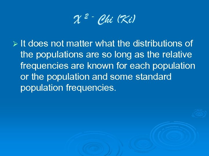 X 2 - Chi (Ki) Ø It does not matter what the distributions of