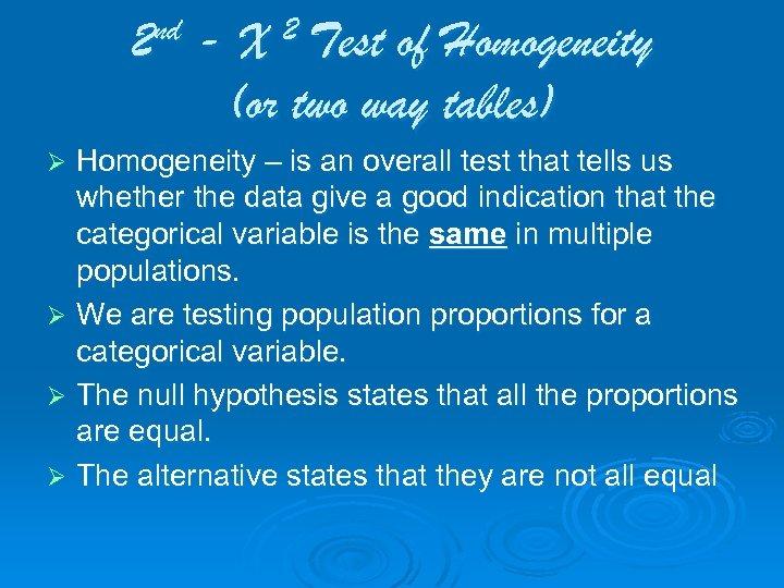 2 nd - X 2 Test of Homogeneity (or two way tables) Homogeneity –