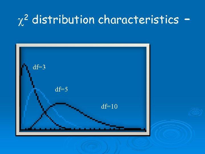 c 2 distribution characteristics – df=3 df=5 df=10