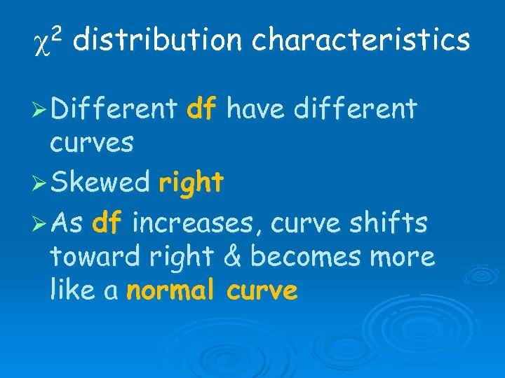 c 2 distribution characteristics Ø Different df have different curves Ø Skewed right Ø