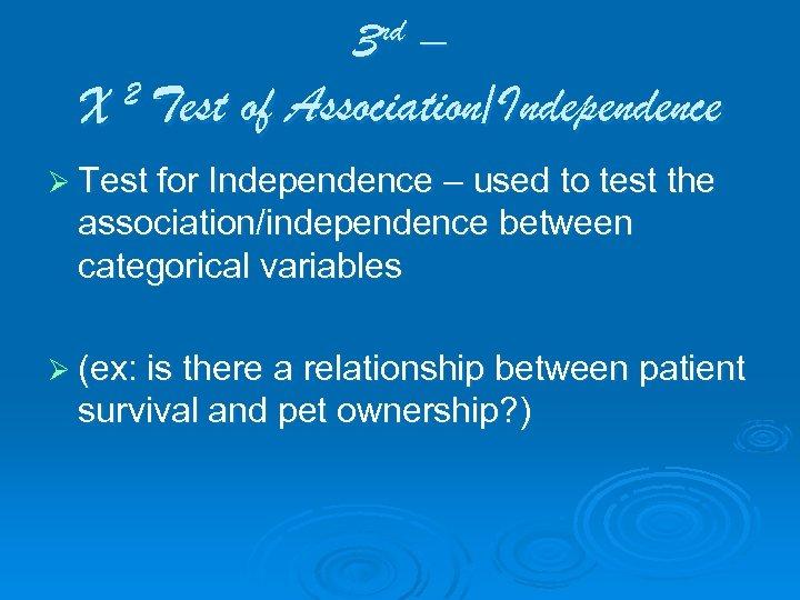 3 rd – 2 Test of Association/Independence X Ø Test for Independence – used