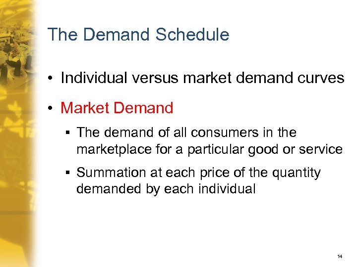 The Demand Schedule • Individual versus market demand curves • Market Demand § The