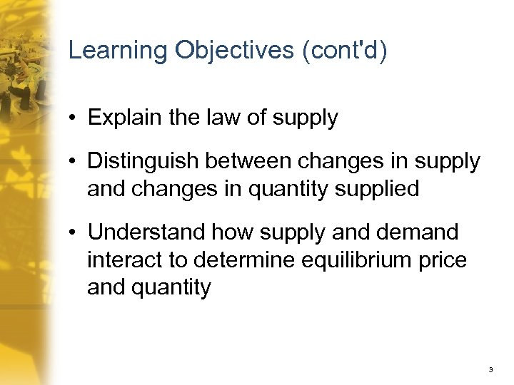Learning Objectives (cont'd) • Explain the law of supply • Distinguish between changes in