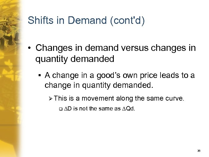 Shifts in Demand (cont'd) • Changes in demand versus changes in quantity demanded §