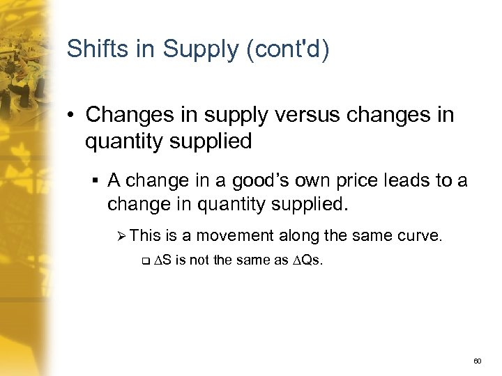 Shifts in Supply (cont'd) • Changes in supply versus changes in quantity supplied §