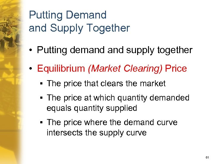 Putting Demand Supply Together • Putting demand supply together • Equilibrium (Market Clearing) Price