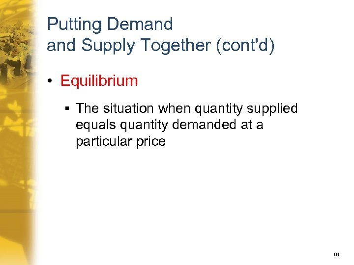 Putting Demand Supply Together (cont'd) • Equilibrium § The situation when quantity supplied equals